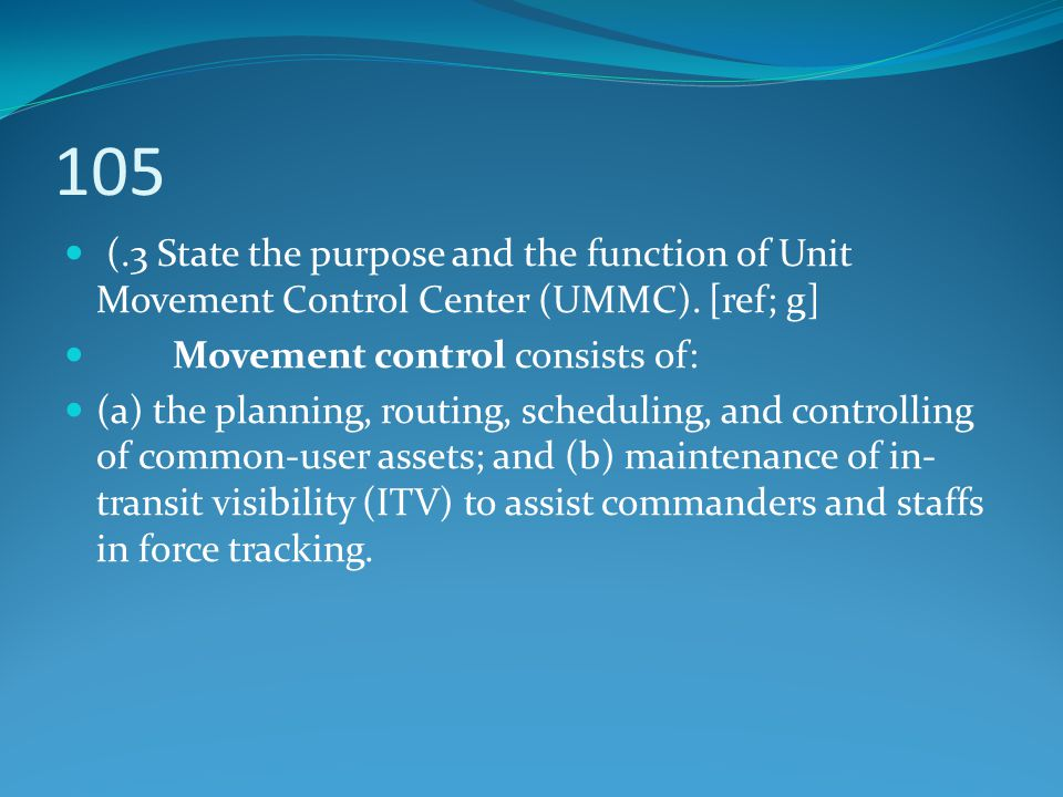 105 (.3 State the purpose and the function of Unit Movement Control Center (UMMC). [ref; g] Movement control consists of: